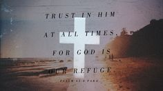 Trust in Him at all times for God is our refuge. Psalm 62:8