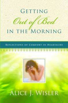 Getting Out of Bed in the Morning: Reflections of Comfort in Heartache by Alice J. Wisler, http://www.amazon.com/dp/B00BEZUK64/ref=cm_sw_r_pi_dp_jo5jrb10RYS1W