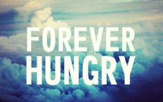 I am forever hungry