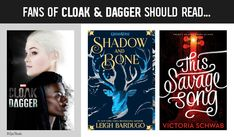 Fans of Cloak and Dagger should read Shadow and Bone and This Savage Song!