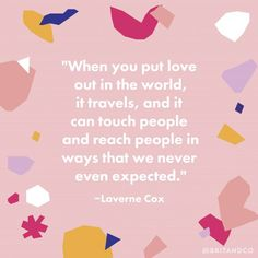 """""""When you put love out in the world, it travels, and it can touch people and reach people in ways that we never even expected."""" - Laverne Cox"""