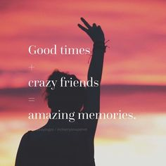 Good Times With Crazy Friends quotes quote friends best friends memories bff friendship quotes