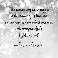 """Quote: """"The reason why we struggle with insecurity is because we compare our behind the scenes with everyone else's highlight reel."""" Lesson to learn: You may think everyone is better than you are, but you are only seeing the image they portray to others. Everyone has their own fears and weaknesses — after all, we're all human. Stop comparing yourself to others, because you'll always come up short."""