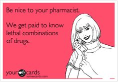 Be nice to your pharmacist. We get paid to know lethal combinations of drugs.