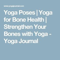 Yoga Poses | Yoga for Bone Health | Strengthen Your Bones with Yoga - Yoga Journal