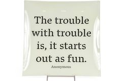 The trouble with trouble is, it starts out as fun. =P
