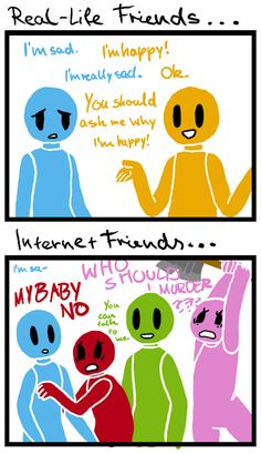 I find this so true because my best friend on the internet is way better than my real life people that I hang out with. (acually they hang out with me)