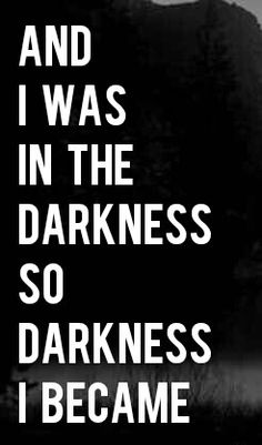 Then I stepped into the glorious light. I once was lost, but now I'm found...was blind but now I see. Despite all that, I still keep a little darkness within, so that I may deal with things that go bump in the night and that which comes to do harm.