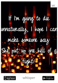 If I'm going to die unnaturally, I hope I can make someone say:  'She put up one hell of a fight.'