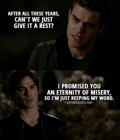 Vampire Diaries Quotes i promised you an eternity of misery scattered quotes Vampire Diaries Quotes. Here is Vampire Diaries Quotes for you. Vampire Diaries Quotes i promised you an eternity of misery scattered quotes. Quotes Vampire Diaries, Vampire Quotes, Tvd Quotes, Vampire Diaries Stefan, Vampire Diaries Seasons, Vampire Diaries Wallpaper, Vampire Diaries Cast, Vampire Diaries The Originals, Stefan Salvatore Quotes