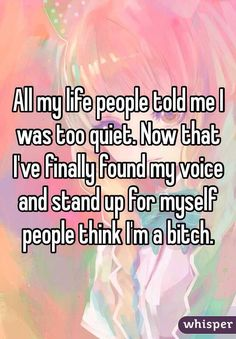 """""""All my life people told me I was too quiet. Now that I've finally found my voice and stand up for myself people think I'm a bitch. """""""