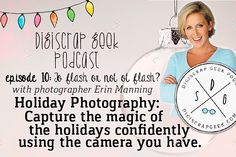 Digiscrap Podcast Episode To flash or not to flash? Former DIY Network host, author and photographer Erin Manning shares the best practices for taking holiday photos and getting results you'll love. She talks about iphones, point and shoots and SLRs.