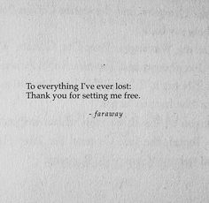 To everything I've ever lost: Thank you for setting me free. - faraway