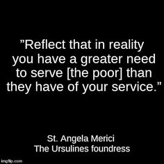 Reflect in reality you have a great need to serve (the poor) than they have of your service. Food For Thought, Catholic, Meant To Be, Reflection, Saints, Cards Against Humanity, Christian, Thoughts, News