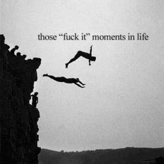 Pretty much what I said the first time I went cliff jumping @ Pace Bend Park, Texas. Much so with life.