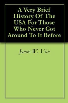 A Very Brief History Of The USA For Those Who Never Got Around To It Before by James W. Vice. $3.58. 74 pages. Author: James W. Vice