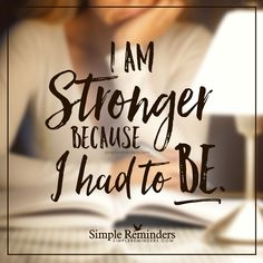 I am strong I am stronger because I had to be. — Unknown Author