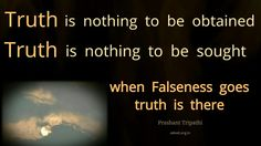 Truth is nothing to be obtained. Truth is nothing to be sought. When Falseness goes Truth is there.