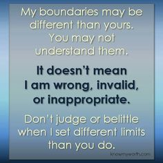 My boundaries may be different than yours. Don't judge or belittle when I set different limits than you do.