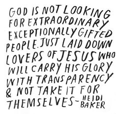"""God is not looking for extraordinary exceptionally gifted people. Just laid down lovers of Jesus who will carry His glory with transparency & not take it for themselves."" - Heidi Baker"