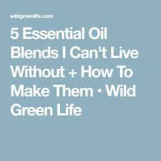 5 Essential Oil Blends I Can't Live Without + How To Make Them • Wild Green Life
