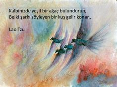 Kalbinizde yeşil bir ağaç bulundurun,  Belki şarkı söyleyen bir kuş gelir konar...  - Lao Tzu