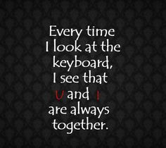 Everytime i look at the keyboard i see that u and i are always together Picture Quote #1