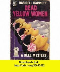 Dead Yellow Women  (A Dell mystery) Dashiell Hammett ,   ,  , ASIN: B0007ELAIK , tutorials , pdf , ebook , torrent , downloads , rapidshare , filesonic , hotfile , megaupload , fileserve