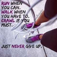 Run when you can.  Walk when you have to.  Crawl if you must.  Just NEVER give up.