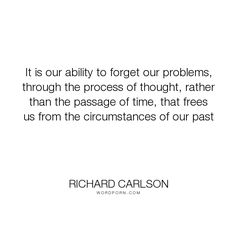 """Richard Carlson - """"It is our ability to forget our problems, through the process of thought, rather..."""". psychology, personal-growth"""