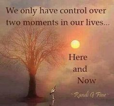We only have control over two moments in our lives... HERE and NOW