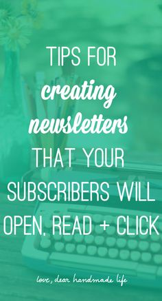 Tips for creating newsletters that your subscribers will open, read and click from Dear Handmade Life