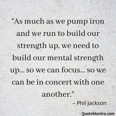 """As much as we pump iron and we run to build our strength up, we need to build our mental strength up… so we can focus… so we can be in concert with one another."" – Phil Jackson"