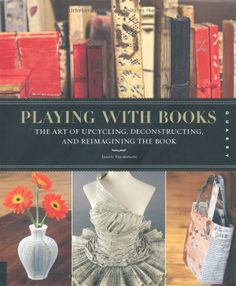 Playing with Books: The Art of Upcycling, Deconstructing, and Reimagining the Book: Jason Thompson: 9781592536009: Amazon.com: Books