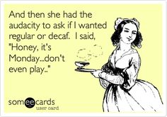 Funny Workplace Ecard: And then she had the audacity to ask if I wanted regular or decaf. I said, 'Honey, it's Monday...don't even play..'