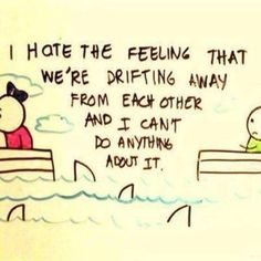I hate the feeling that we're drifting away from each other and I can't do anything about it quote