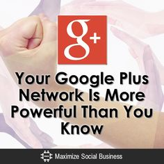 Your Google Plus Network Is More Powerful Than You Know