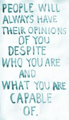 People will always have their opinions of you despite who you are and what you are capable of #quotes