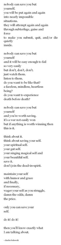 "'Nobody But You' by Charles Bukowski. ""Nobody can save you but yourself...Your spiritual self. Your gut self. Your magical singing self"""