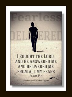 "Psalms 34:4 ""I sought the LORD, and he heard me, and delivered me from all my fears."""