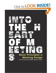 Into the Heart of Meetings: Basic Principles of Meeting Design: Mike van der Vijver, Eric de Groot