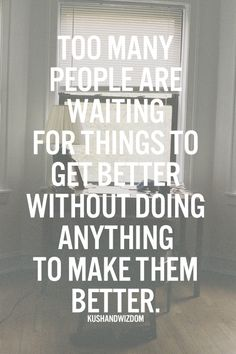 Too many people are waiting for things to get better without doing anything to make them better.