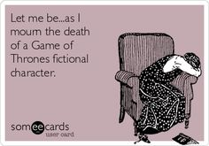 Let me be...as I mourn the death of a Game of Thrones fictional character.