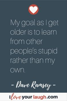 Dave Ramsey inspirational quote: My goal as I get older is to learn from other people's stupid rather than my … Financial Guru, Financial Peace, Financial Planning, Money Quotes, Life Quotes, Peace Quotes, Deep Quotes, Success Quotes