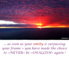 ... as soon as your #entity is surpassing your frame ~ you have made the choice to >#NEVER< be >#SMALLISH< again ! ( #Samara )