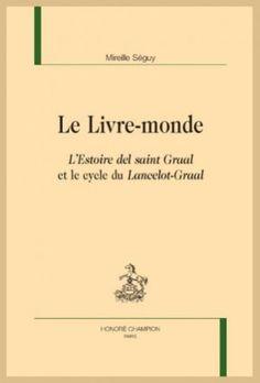 Le livre-monde : l'Estoire del saint Graal et le cycle du Lancelot-Graal / Mireille Séguy - Paris : Honoré Champion éditeur, 2017