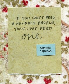 If you can't feed a hundred people, then just one.  Mother Teresa - quote