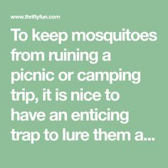 To keep mosquitoes from ruining a picnic or camping trip, it is nice to have an enticing trap to lure them away from you. This guide is about making a mosquito trap.