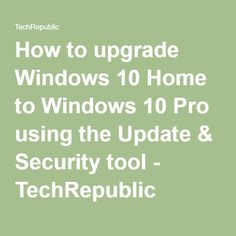 How to upgrade Windows 10 Home to Windows 10 Pro using the Update & Security tool - TechRepublic