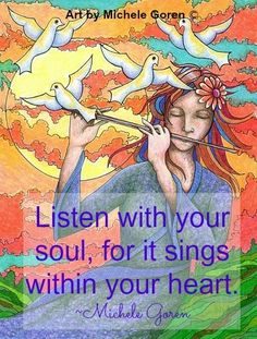 Listen with your soul, for it sings within your heart